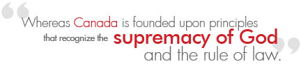 Whereas Canada is founded upon principles that recognize the supremacy of God and the rule of law